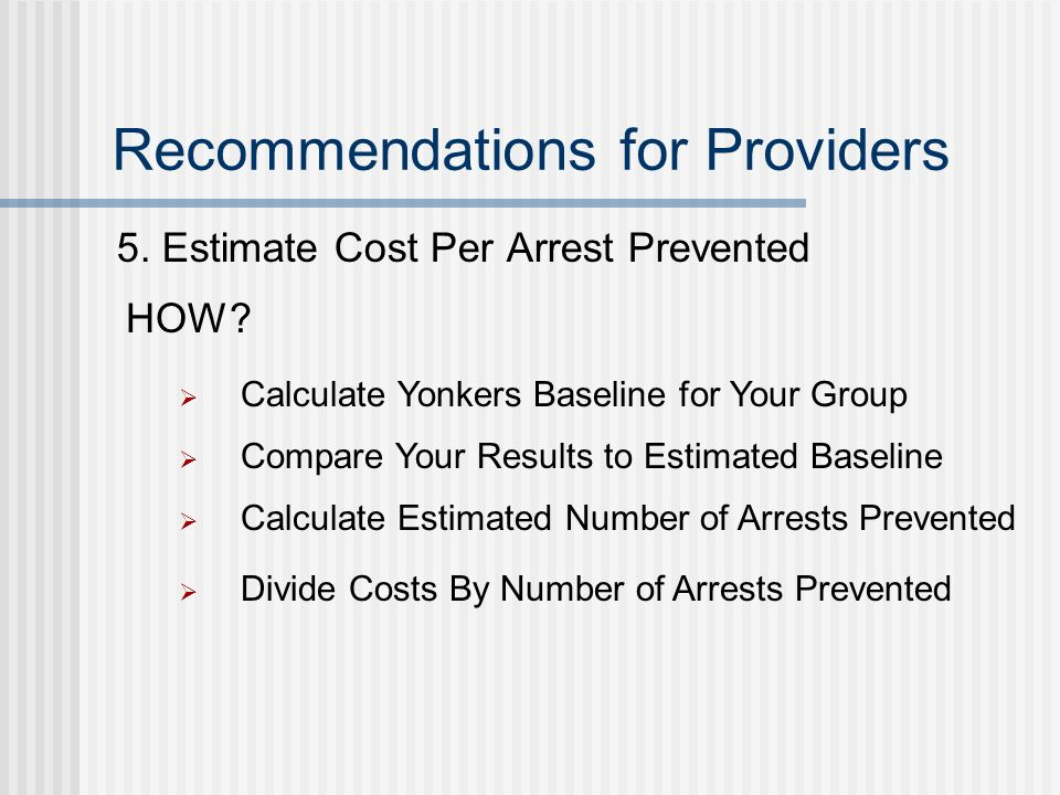 Recommendations for Providers 5. Estimate Cost Per Arrest Prevented HOW.