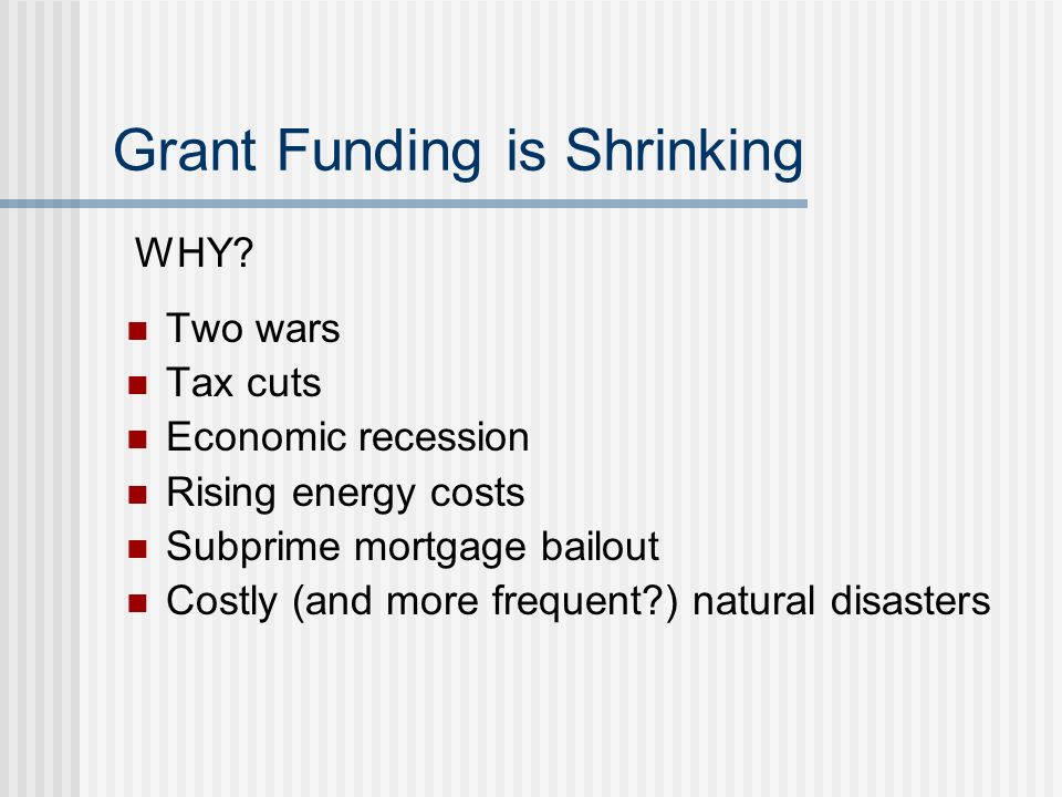 Grant Funding is Shrinking Two wars Tax cuts Economic recession Rising energy costs Subprime mortgage bailout Costly (and more frequent?) natural disasters WHY?