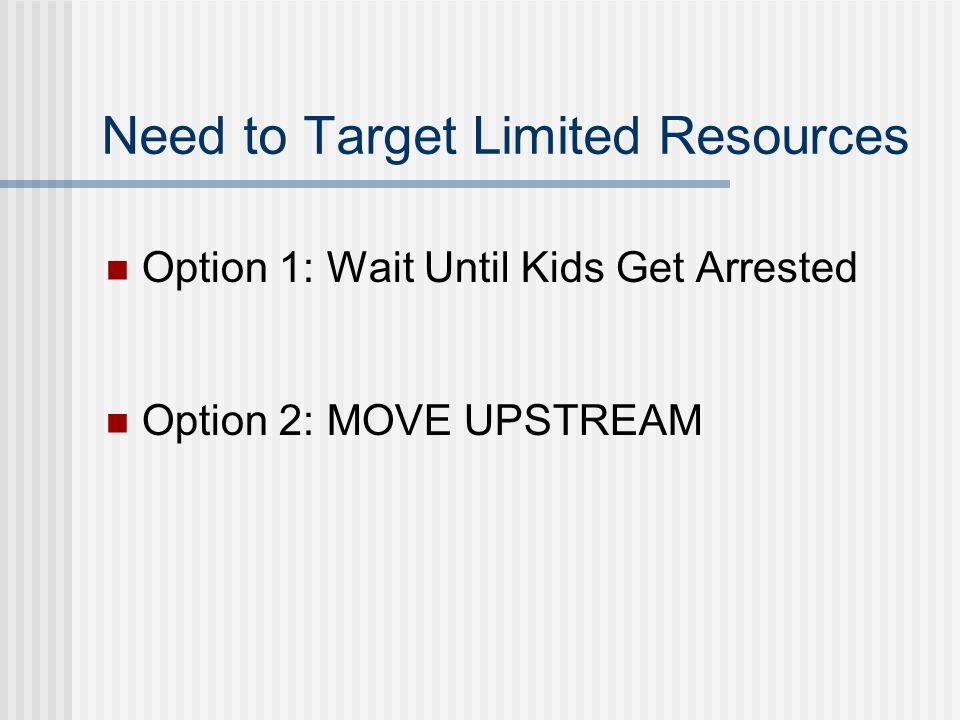 Need to Target Limited Resources Option 1: Wait Until Kids Get Arrested Option 2: MOVE UPSTREAM