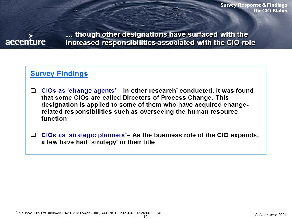12 © Accenture 2001 The majority of CIO equivalent job roles have also adopted the designation of Chief Information Officer… Survey Response & Findings The CIO Status CIO Equivalent Job Designations 61.5% 16% 19.5% Director of Information Systems Chief Information Officer Chief Technology Officer Others 3% In place of a CIO, some organizations have a senior executive with overall responsibility for IT and other operational activities It is also common for a Senior VP of Technology, and in some cases, the COO to perform the role of the CIO Other CIO Function Alternatives