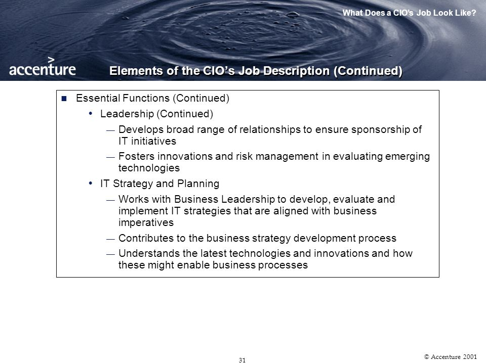 30 © Accenture 2001 Elements of the CIOs Job Description Reporting Relationship Trend is away from the CFO and/or COO reporting relationship Trend is towards reporting to the CEO as a peer of the senior team Status and Scope Plays major role in IT Governance (e.g., Chairs IT Steering Committee) Interacts with senior leadership to ensure alignment of IT activities All IT activities of consequence have a solid or dotted line to the CIO CIO is responsible for managing major vendor relationships IT Planning and Strategy is a major element of the CIOs ongoing role IT Infrastructure reports to the CIO Essential Functions IT Leadership Focuses proactively on emerging business initiatives Develops relationships with customers to better understand needs What Does a CIOs Job Look Like?