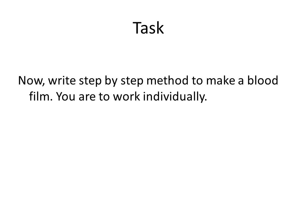 Task Now, write step by step method to make a blood film. You are to work individually.