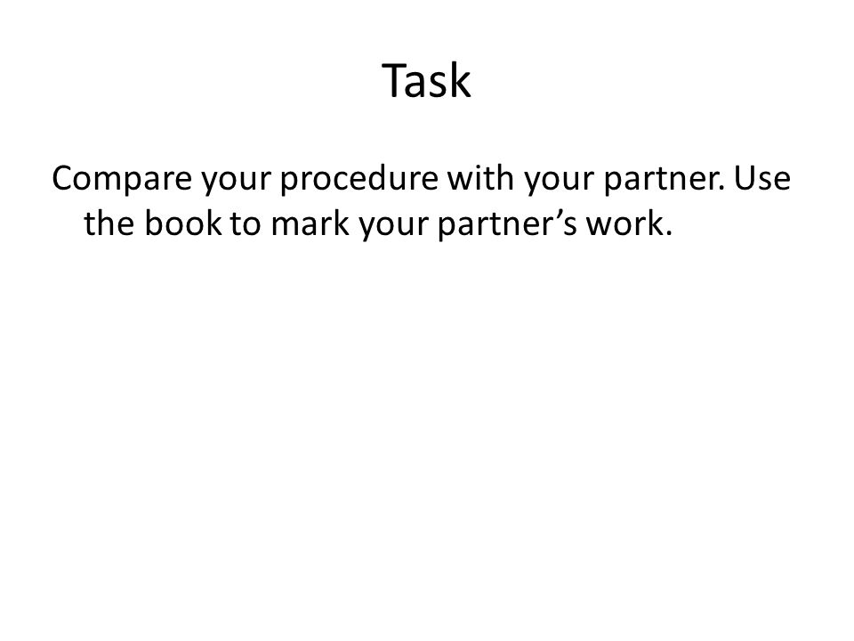Task Compare your procedure with your partner. Use the book to mark your partners work.