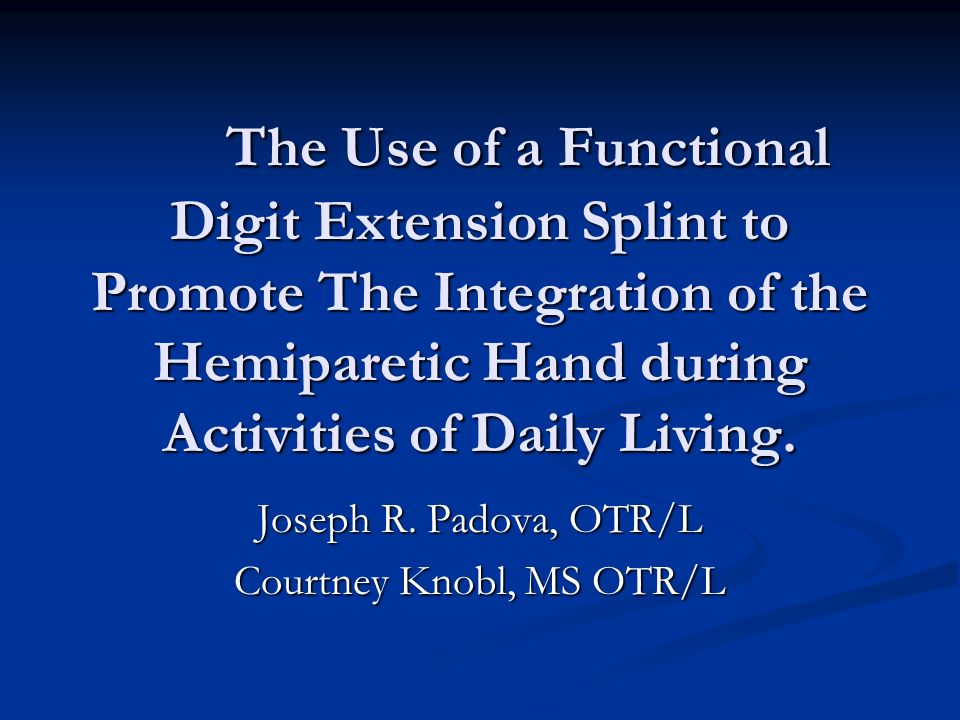 The Use of a Functional Digit Extension Splint to Promote The Integration of the Hemiparetic Hand during Activities of Daily Living. Joseph R. Padova,