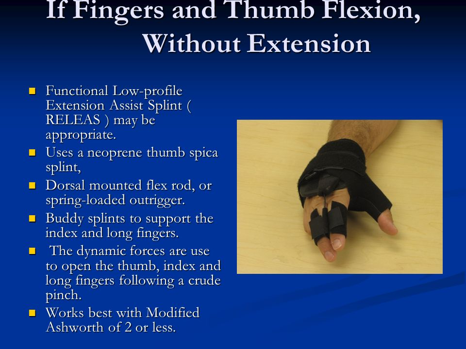 If Fingers and Thumb Flexion, Without Extension Functional Low-profile Extension Assist Splint ( RELEAS ) may be appropriate. Functional Low-profile E