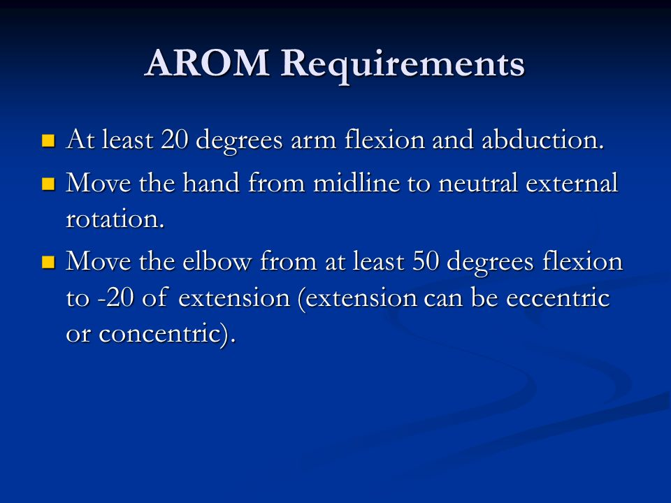 AROM Requirements At least 20 degrees arm flexion and abduction. At least 20 degrees arm flexion and abduction. Move the hand from midline to neutral