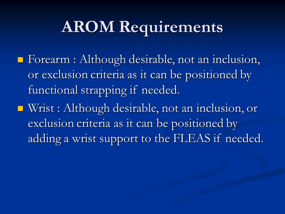 AROM Requirements Forearm : Although desirable, not an inclusion, or exclusion criteria as it can be positioned by functional strapping if needed. For