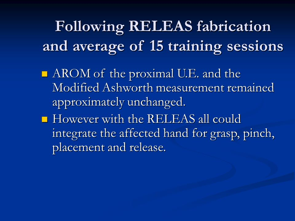 Following RELEAS fabrication and average of 15 training sessions AROM of the proximal U.E. and the Modified Ashworth measurement remained approximatel