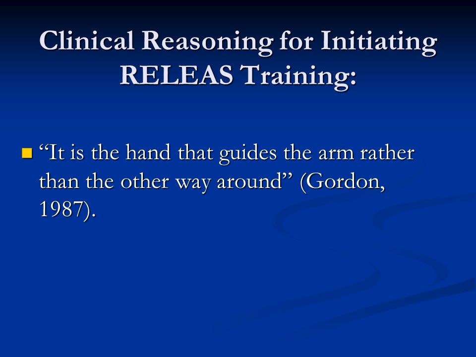 Clinical Reasoning for Initiating RELEAS Training: It is the hand that guides the arm rather than the other way around (Gordon, 1987). It is the hand