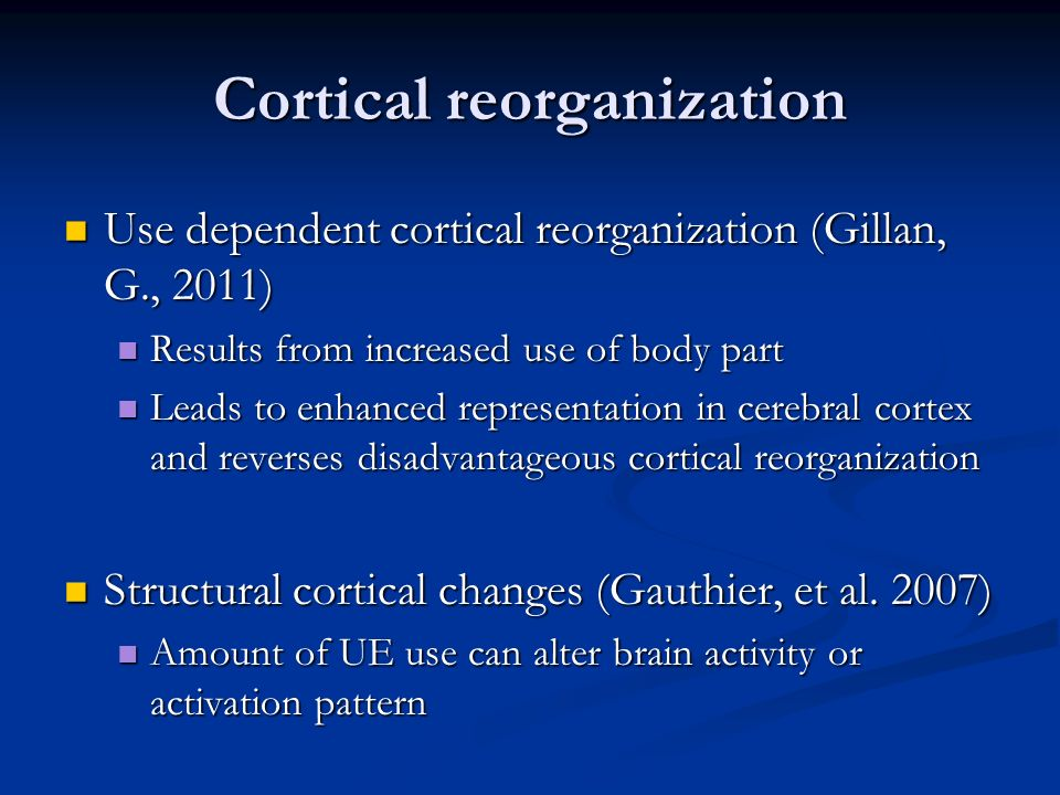 Cortical reorganization Use dependent cortical reorganization (Gillan, G., 2011) Use dependent cortical reorganization (Gillan, G., 2011) Results from