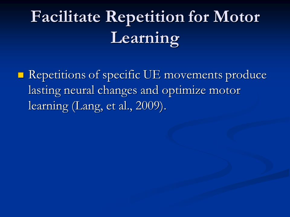 Facilitate Repetition for Motor Learning Repetitions of specific UE movements produce lasting neural changes and optimize motor learning (Lang, et al.
