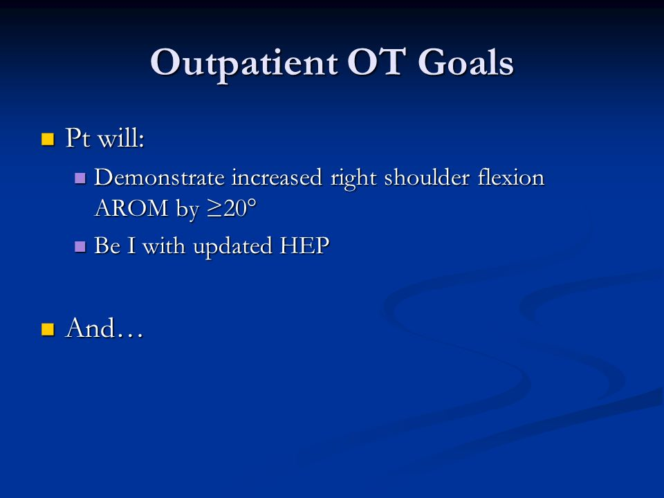 Outpatient OT Goals Pt will: Pt will: Demonstrate increased right shoulder flexion AROM by 20° Demonstrate increased right shoulder flexion AROM by 20