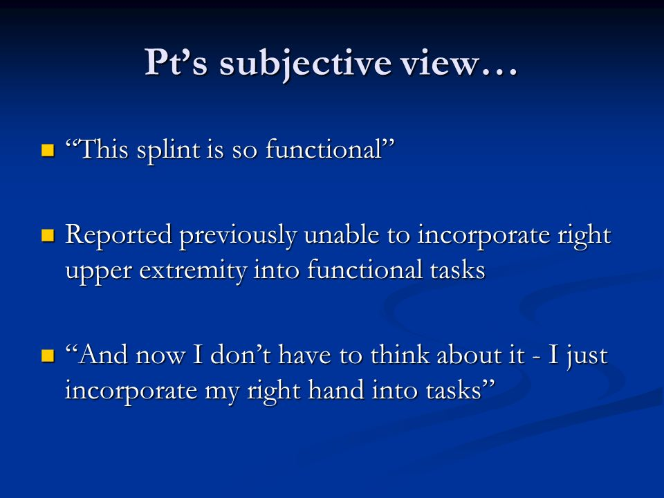 Pts subjective view… This splint is so functional This splint is so functional Reported previously unable to incorporate right upper extremity into fu