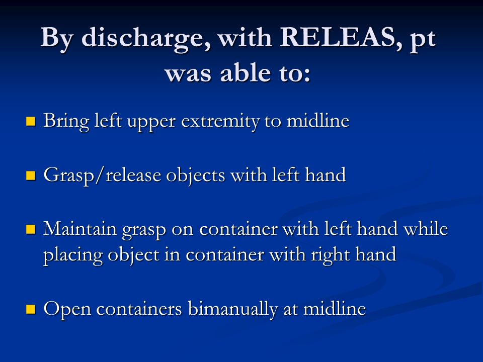 By discharge, with RELEAS, pt was able to: Bring left upper extremity to midline Bring left upper extremity to midline Grasp/release objects with left