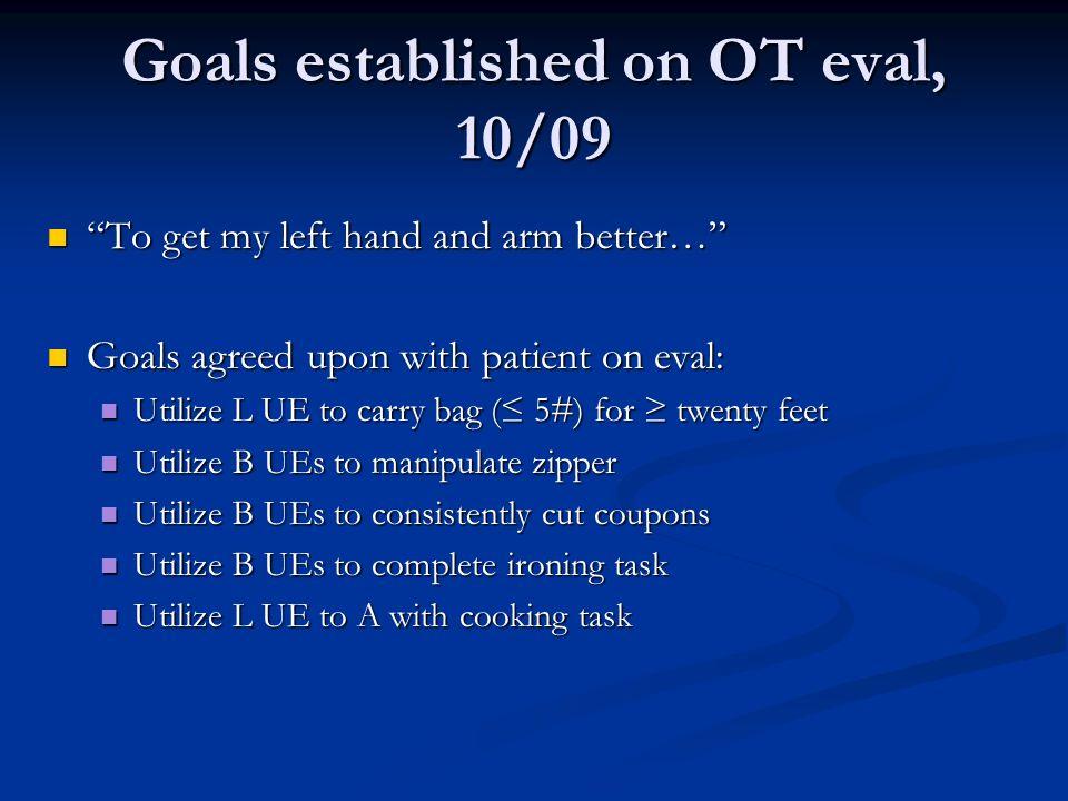 Goals established on OT eval, 10/09 To get my left hand and arm better… To get my left hand and arm better… Goals agreed upon with patient on eval: Go