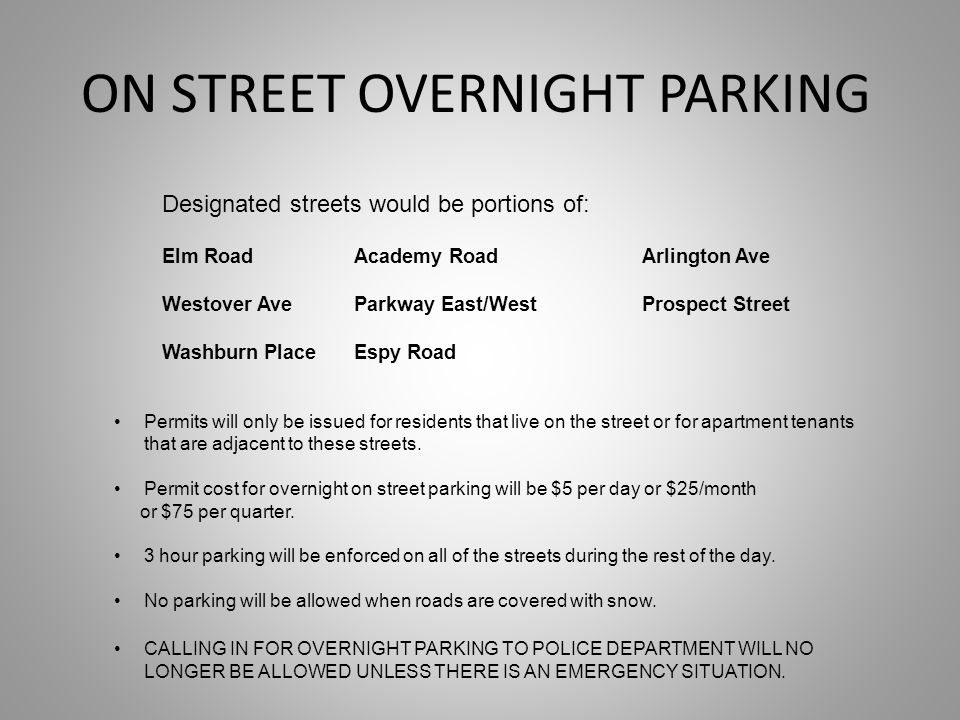 ON STREET OVERNIGHT PARKING Designated streets would be portions of: Elm RoadAcademy RoadArlington Ave Westover AveParkway East/WestProspect Street Washburn PlaceEspy Road Permits will only be issued for residents that live on the street or for apartment tenants that are adjacent to these streets.