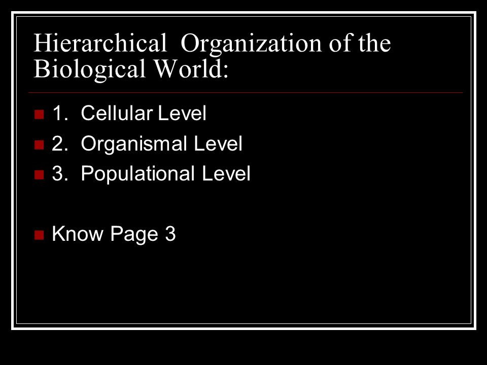 Hierarchical Organization of the Biological World: 1. Cellular Level 2. Organismal Level 3. Populational Level Know Page 3