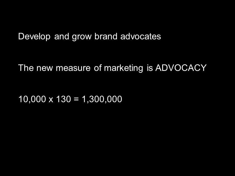 Develop and grow brand advocates 10,000 x 130 = 1,300,000 The new measure of marketing is ADVOCACY