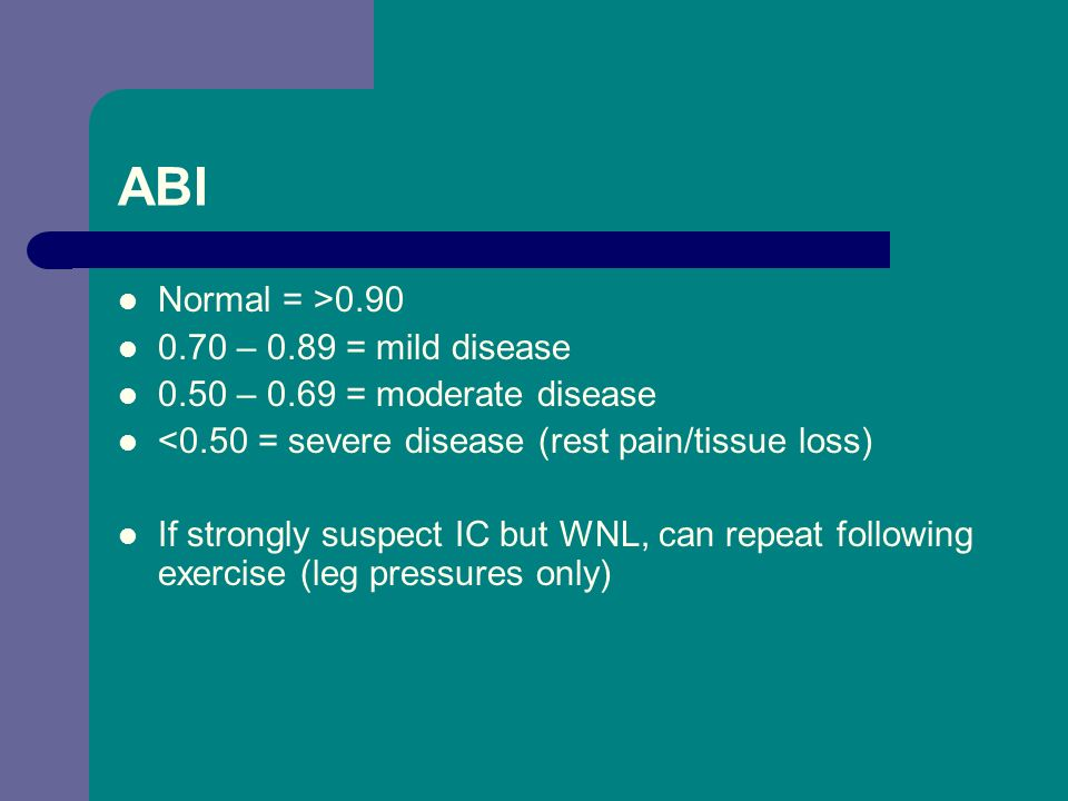 ABI Normal = >0.90 0.70 – 0.89 = mild disease 0.50 – 0.69 = moderate disease <0.50 = severe disease (rest pain/tissue loss) If strongly suspect IC but