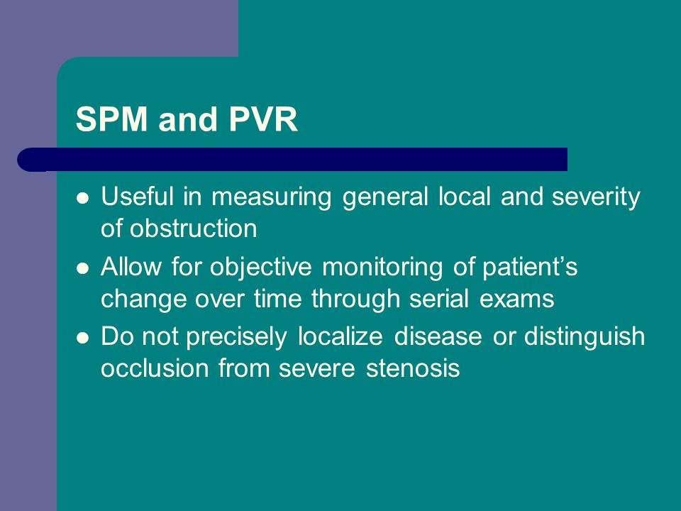SPM and PVR Useful in measuring general local and severity of obstruction Allow for objective monitoring of patients change over time through serial e