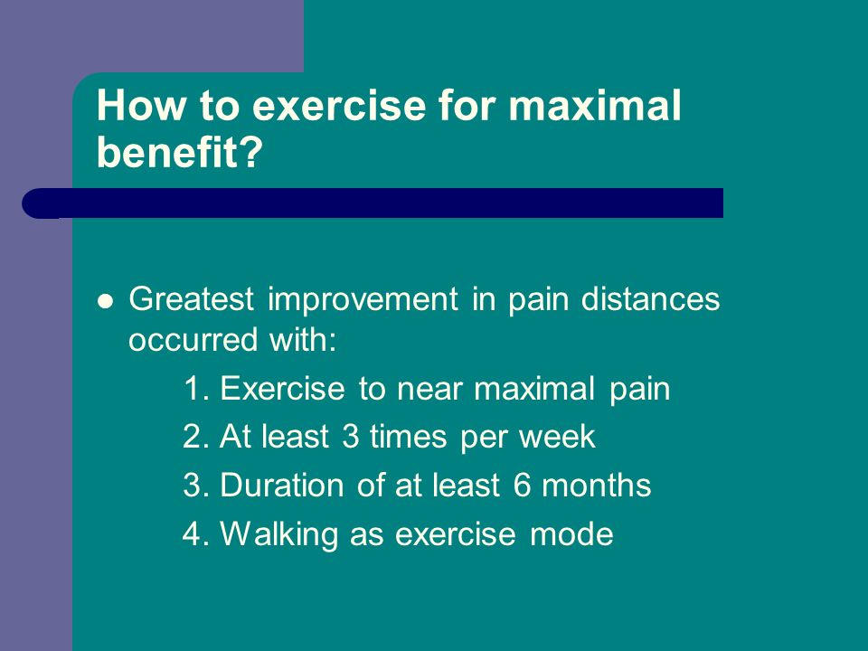 How to exercise for maximal benefit? Greatest improvement in pain distances occurred with: 1. Exercise to near maximal pain 2. At least 3 times per we