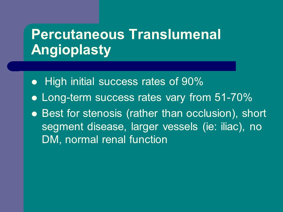 Percutaneous Translumenal Angioplasty High initial success rates of 90% Long-term success rates vary from 51-70% Best for stenosis (rather than occlus