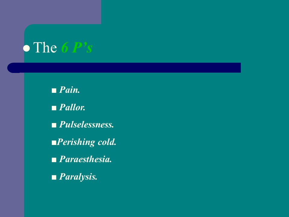 Clinical Features The 6 Ps : Pain. Pallor. Pulselessness. Perishing cold. Paraesthesia. Paralysis.