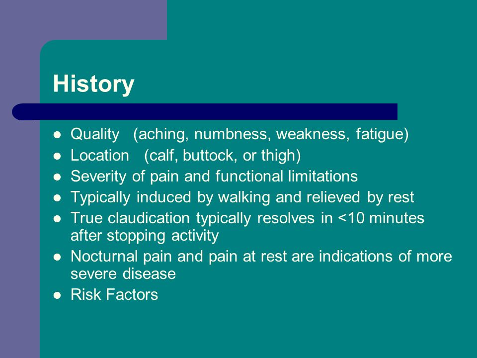History Quality (aching, numbness, weakness, fatigue) Location (calf, buttock, or thigh) Severity of pain and functional limitations Typically induced