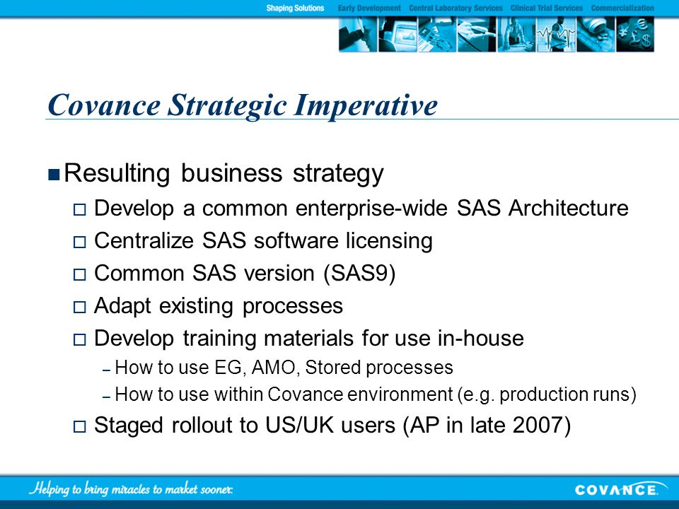 Covance Strategic Imperative Resulting business strategy Develop a common enterprise-wide SAS Architecture Centralize SAS software licensing Common SA