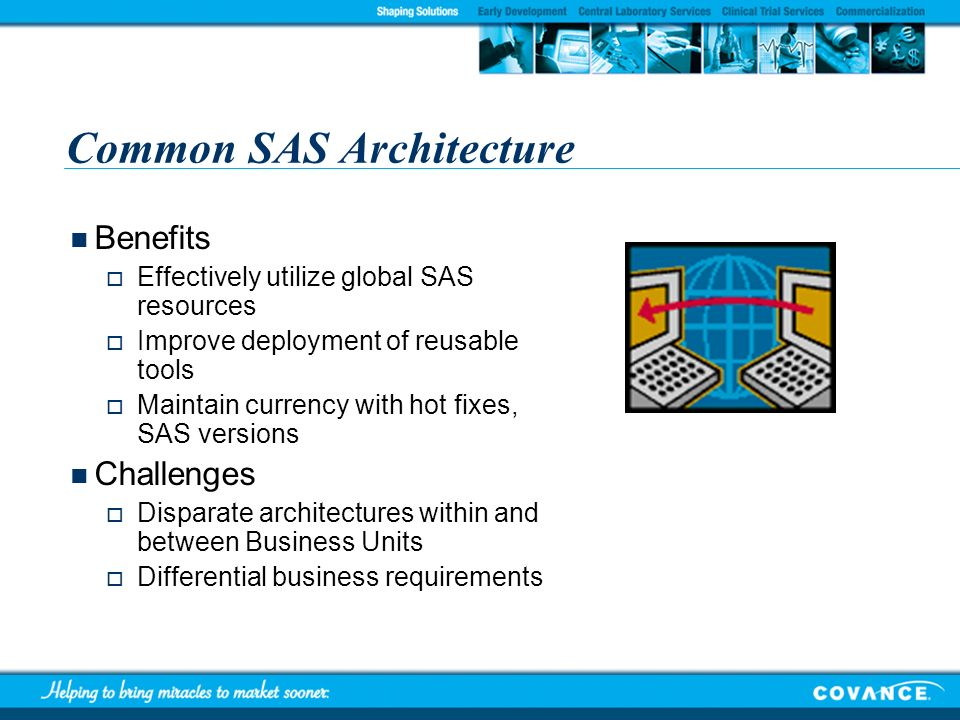 Common SAS Architecture Benefits Effectively utilize global SAS resources Improve deployment of reusable tools Maintain currency with hot fixes, SAS v