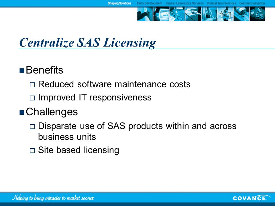 Centralize SAS Licensing Benefits Reduced software maintenance costs Improved IT responsiveness Challenges Disparate use of SAS products within and ac