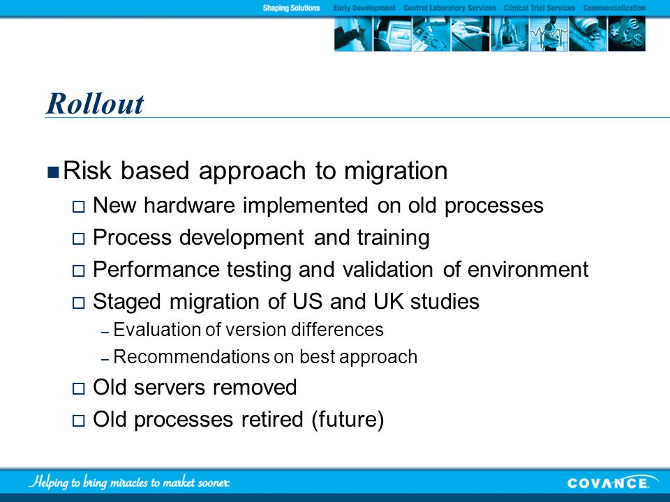 Rollout Risk based approach to migration New hardware implemented on old processes Process development and training Performance testing and validation