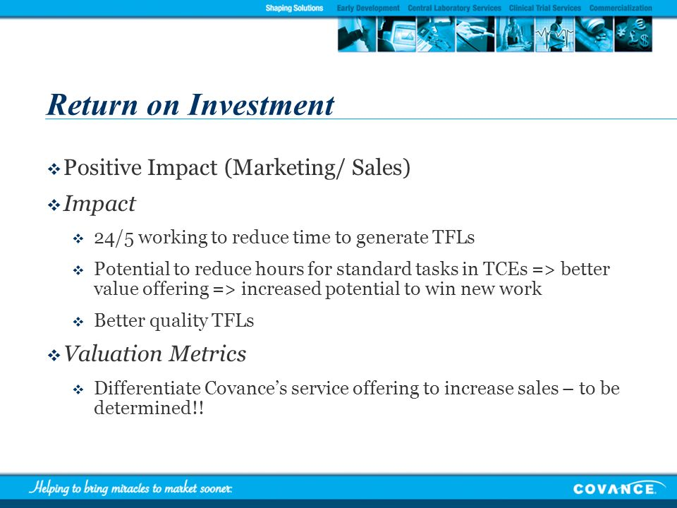 Return on Investment Positive Impact (Marketing/ Sales) Impact 24/5 working to reduce time to generate TFLs Potential to reduce hours for standard tas