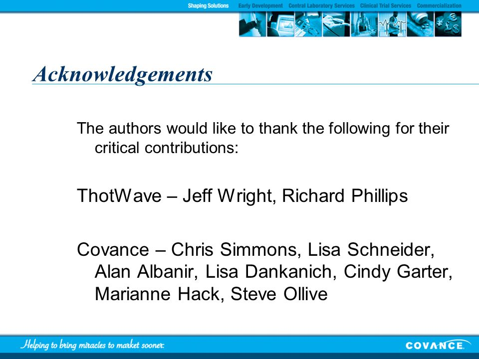 Acknowledgements The authors would like to thank the following for their critical contributions: ThotWave – Jeff Wright, Richard Phillips Covance – Ch