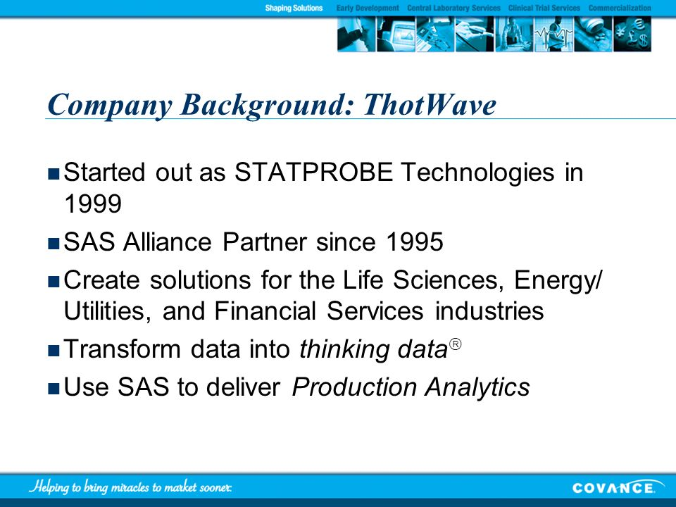 Company Background: ThotWave Started out as STATPROBE Technologies in 1999 SAS Alliance Partner since 1995 Create solutions for the Life Sciences, Ene