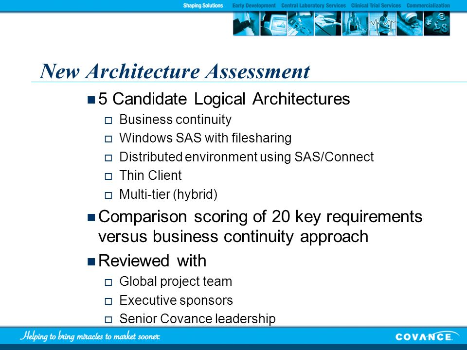 New Architecture Assessment 5 Candidate Logical Architectures Business continuity Windows SAS with filesharing Distributed environment using SAS/Conne