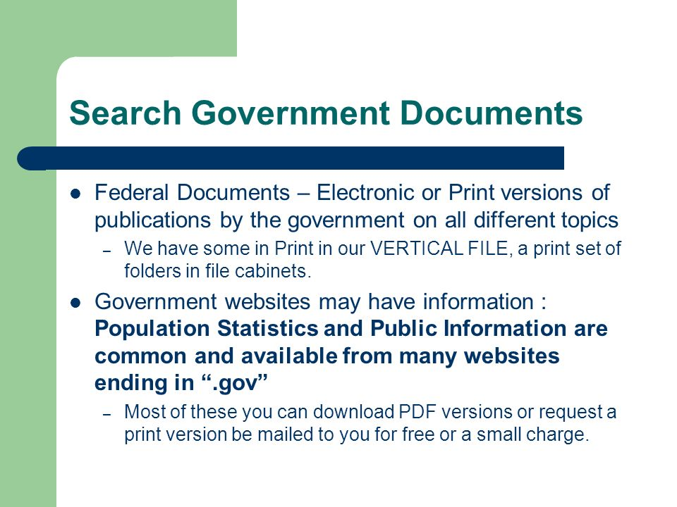 Search Government Documents Federal Documents – Electronic or Print versions of publications by the government on all different topics – We have some in Print in our VERTICAL FILE, a print set of folders in file cabinets.