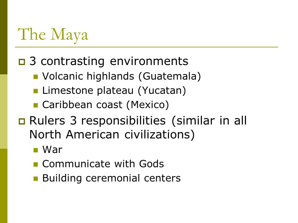 The Maya 3 contrasting environments Volcanic highlands (Guatemala) Limestone plateau (Yucatan) Caribbean coast (Mexico) Rulers 3 responsibilities (similar in all North American civilizations) War Communicate with Gods Building ceremonial centers