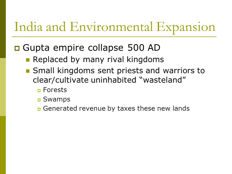 India and Environmental Expansion Gupta empire collapse 500 AD Replaced by many rival kingdoms Small kingdoms sent priests and warriors to clear/cultivate uninhabited wasteland Forests Swamps Generated revenue by taxes these new lands