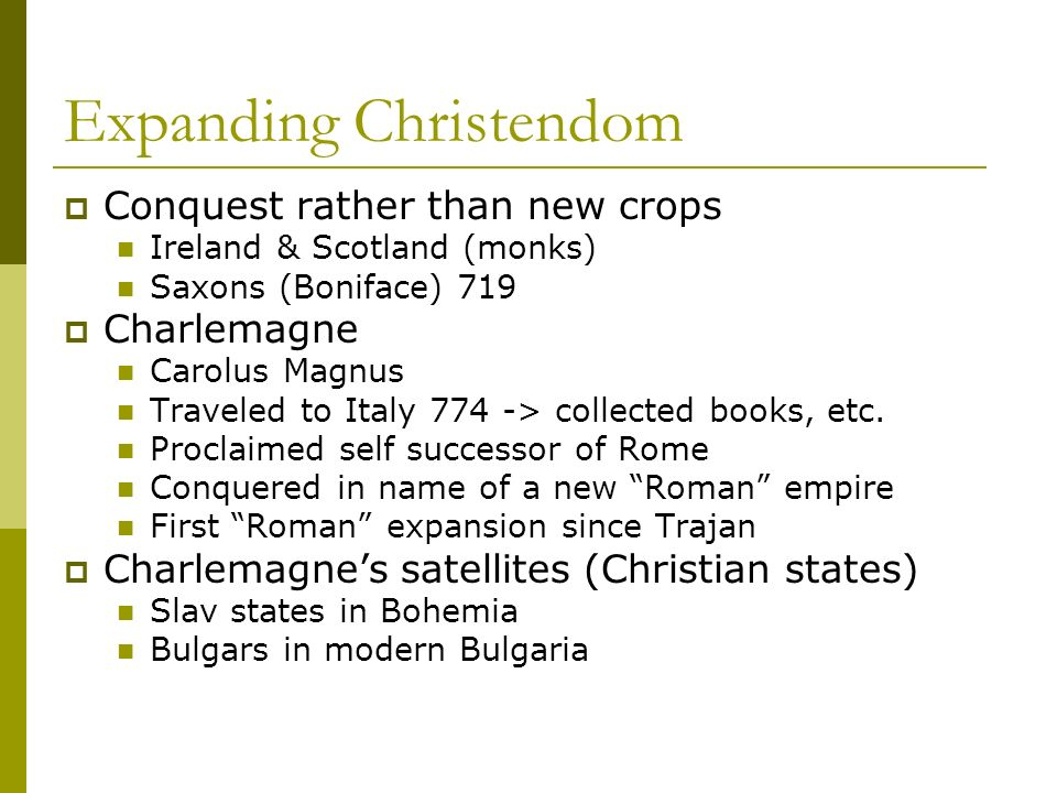 Expanding Christendom Conquest rather than new crops Ireland & Scotland (monks) Saxons (Boniface) 719 Charlemagne Carolus Magnus Traveled to Italy 774 -> collected books, etc.