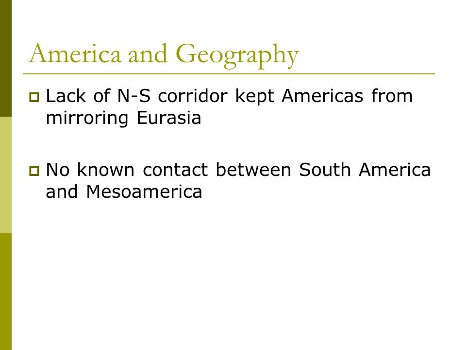 America and Geography Lack of N-S corridor kept Americas from mirroring Eurasia No known contact between South America and Mesoamerica
