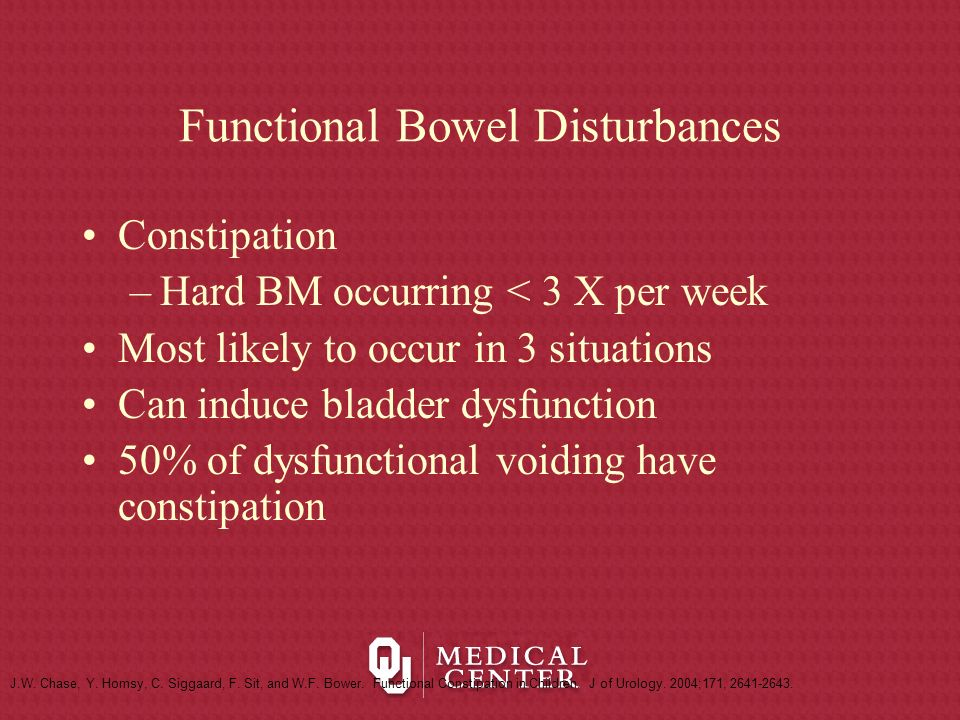 Functional Bowel Disturbances Constipation –Hard BM occurring < 3 X per week Most likely to occur in 3 situations Can induce bladder dysfunction 50% o