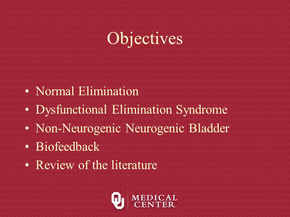 Objectives Normal Elimination Dysfunctional Elimination Syndrome Non-Neurogenic Neurogenic Bladder Biofeedback Review of the literature