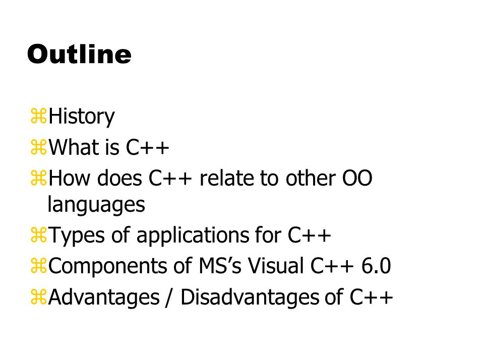 Outline zHistory zWhat is C++ zHow does C++ relate to other OO languages zTypes of applications for C++ zComponents of MSs Visual C++ 6.0 zAdvantages / Disadvantages of C++