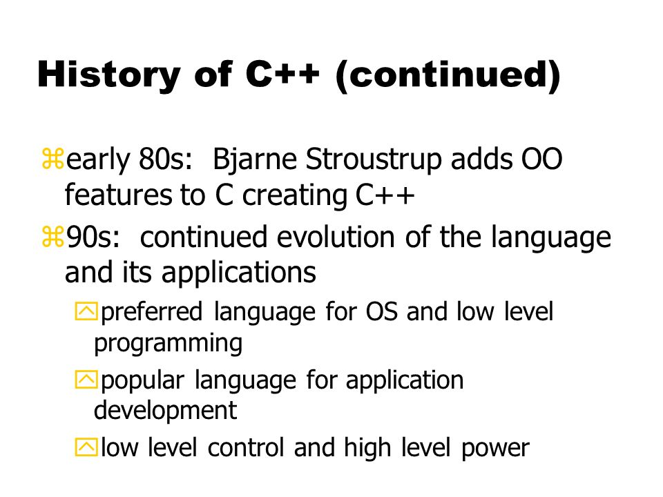 History of C++ (continued) zearly 80s: Bjarne Stroustrup adds OO features to C creating C++ z90s: continued evolution of the language and its applications ypreferred language for OS and low level programming ypopular language for application development ylow level control and high level power