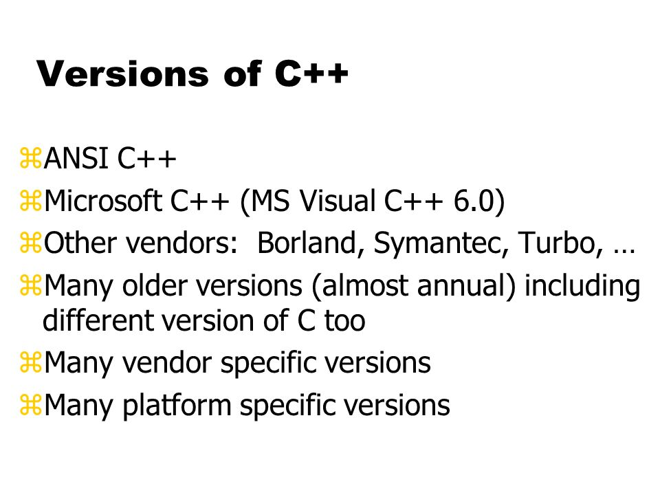 Versions of C++ zANSI C++ zMicrosoft C++ (MS Visual C++ 6.0) zOther vendors: Borland, Symantec, Turbo, … zMany older versions (almost annual) including different version of C too zMany vendor specific versions zMany platform specific versions