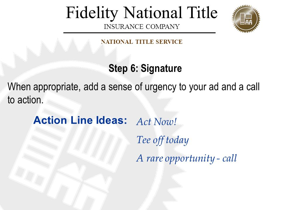 Fidelity National Title INSURANCE COMPANY NATIONAL TITLE SERVICE When appropriate, add a sense of urgency to your ad and a call to action. Act Now! Te