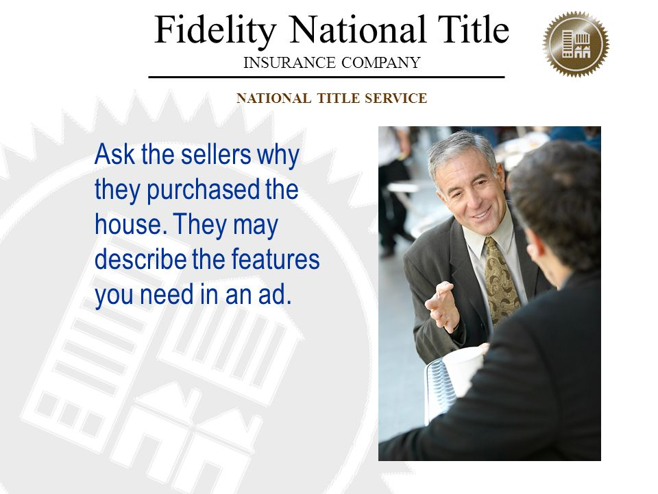 Fidelity National Title INSURANCE COMPANY NATIONAL TITLE SERVICE Ask the sellers why they purchased the house. They may describe the features you need
