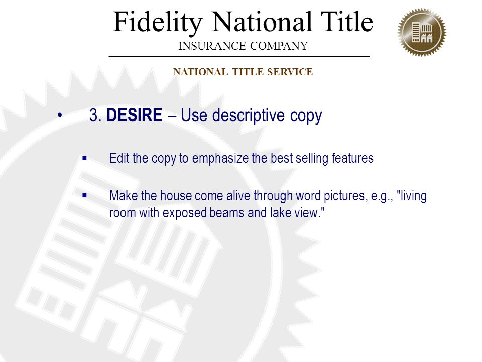Fidelity National Title INSURANCE COMPANY NATIONAL TITLE SERVICE 3. DESIRE – Use descriptive copy Edit the copy to emphasize the best selling features
