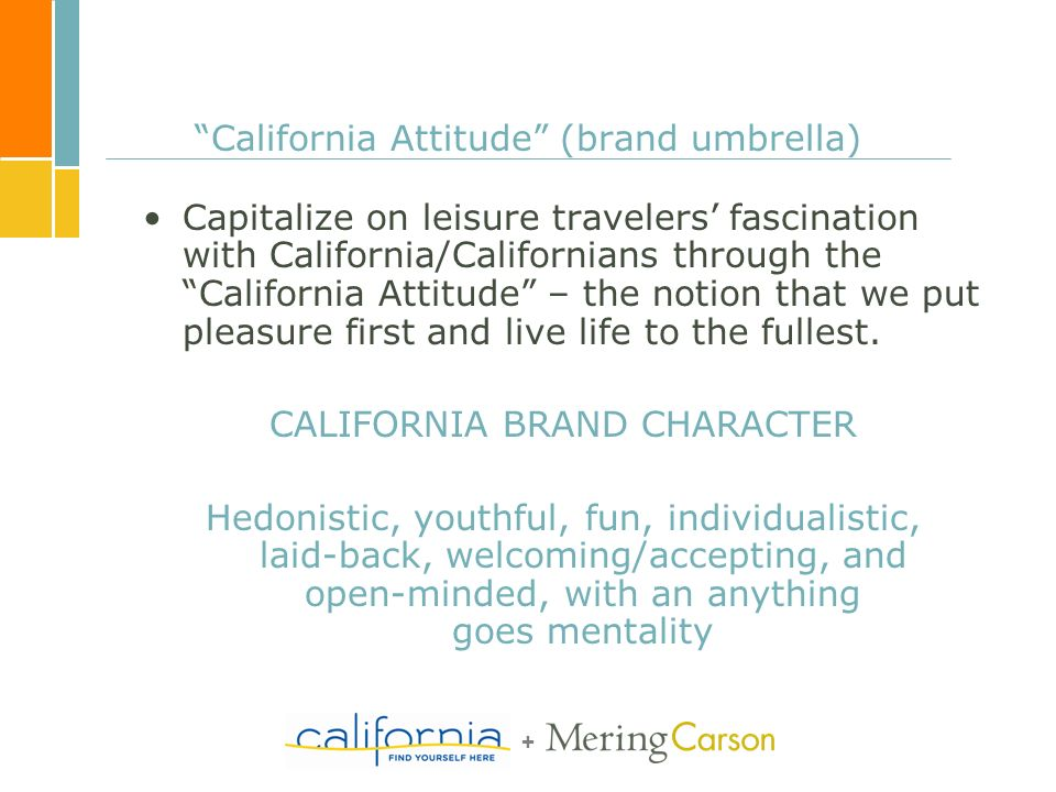 + California Attitude (brand umbrella) Capitalize on leisure travelers fascination with California/Californians through the California Attitude – the notion that we put pleasure first and live life to the fullest.